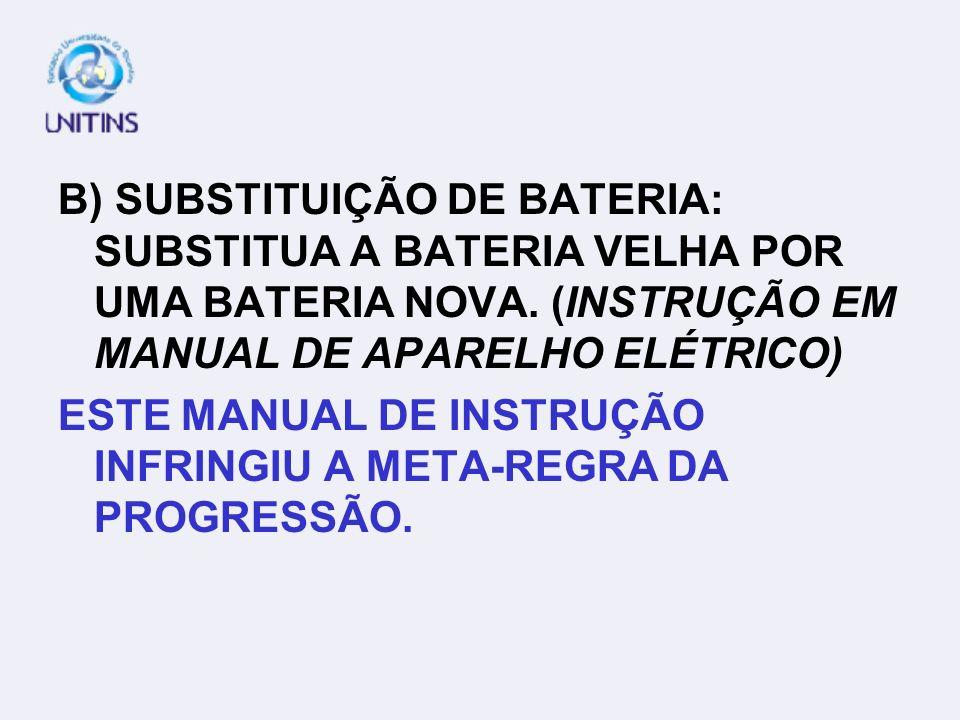 B) SUBSTITUIÇÃO DE BATERIA: SUBSTITUA A BATERIA VELHA POR UMA BATERIA NOVA. (INSTRUÇÃO EM MANUAL DE APARELHO ELÉTRICO)