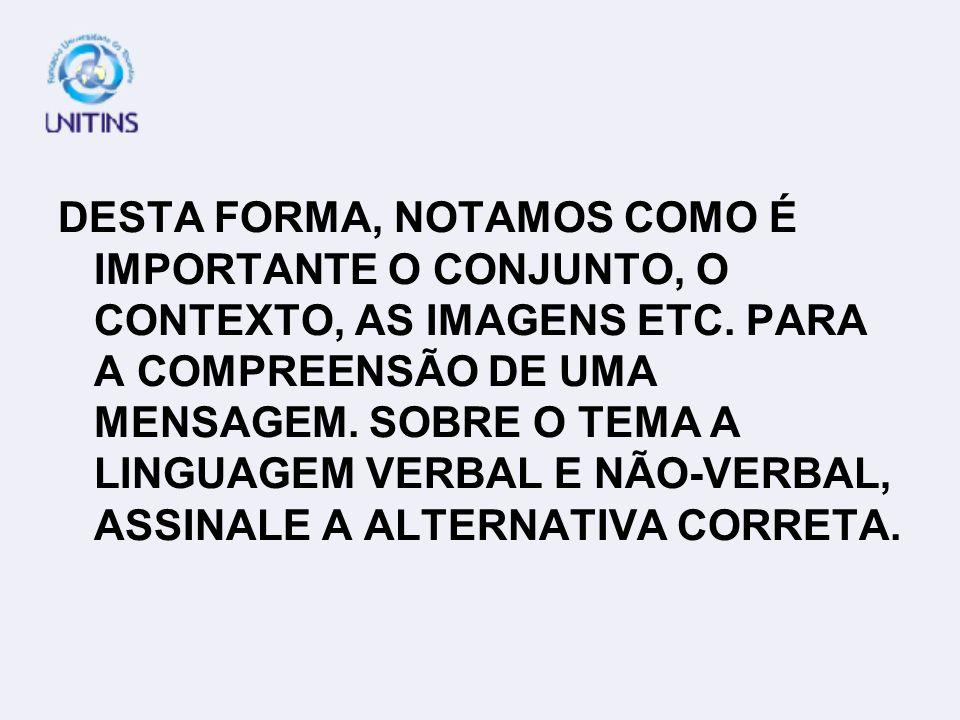 DESTA FORMA, NOTAMOS COMO É IMPORTANTE O CONJUNTO, O CONTEXTO, AS IMAGENS ETC.
