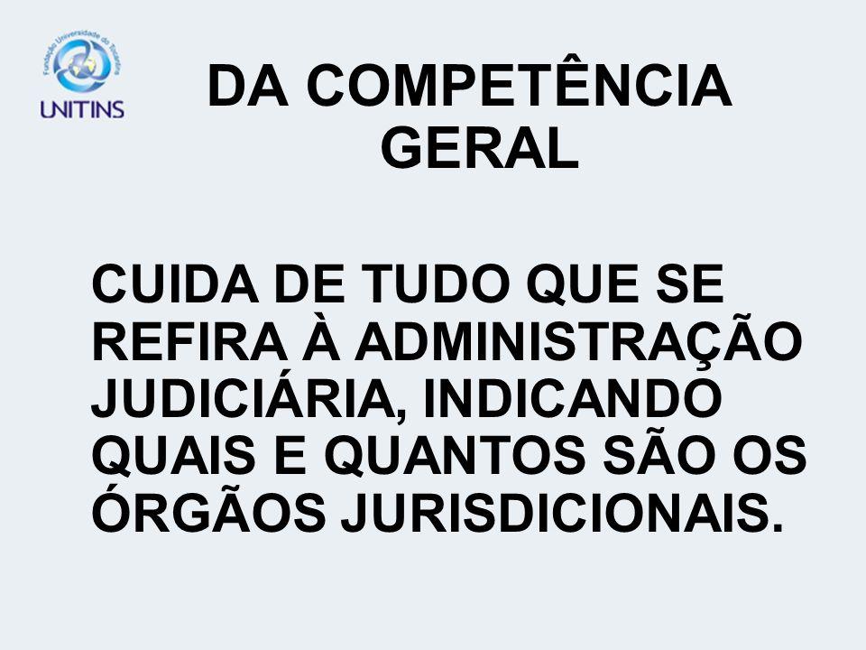 DA COMPETÊNCIA GERAL CUIDA DE TUDO QUE SE REFIRA À ADMINISTRAÇÃO JUDICIÁRIA, INDICANDO QUAIS E QUANTOS SÃO OS ÓRGÃOS JURISDICIONAIS.