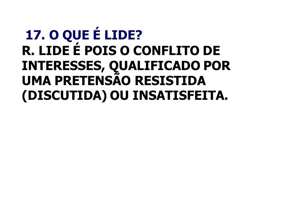 17. O QUE É LIDE R. LIDE É POIS O CONFLITO DE INTERESSES, QUALIFICADO POR UMA PRETENSÃO RESISTIDA (DISCUTIDA) OU INSATISFEITA.