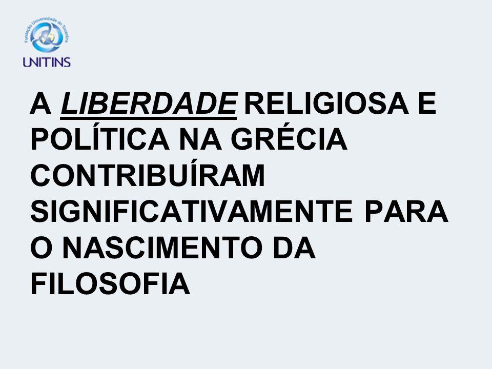 A LIBERDADE RELIGIOSA E POLÍTICA NA GRÉCIA CONTRIBUÍRAM SIGNIFICATIVAMENTE PARA O NASCIMENTO DA FILOSOFIA