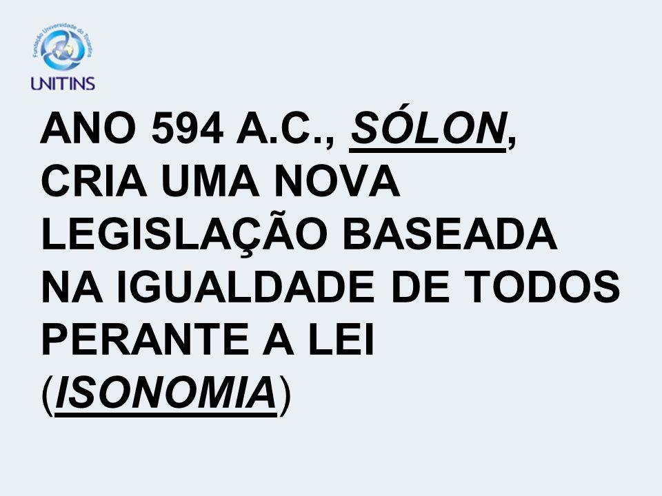 ANO 594 A.C., SÓLON, CRIA UMA NOVA LEGISLAÇÃO BASEADA NA IGUALDADE DE TODOS PERANTE A LEI (ISONOMIA)