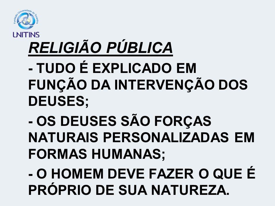 RELIGIÃO PÚBLICA - TUDO É EXPLICADO EM FUNÇÃO DA INTERVENÇÃO DOS DEUSES; - OS DEUSES SÃO FORÇAS NATURAIS PERSONALIZADAS EM FORMAS HUMANAS;