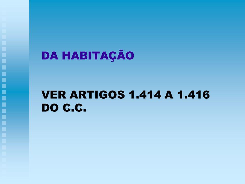 DA HABITAÇÃO VER ARTIGOS 1.414 A 1.416 DO C.C.