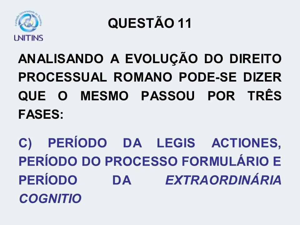 QUESTÃO 11 ANALISANDO A EVOLUÇÃO DO DIREITO PROCESSUAL ROMANO PODE-SE DIZER QUE O MESMO PASSOU POR TRÊS FASES:
