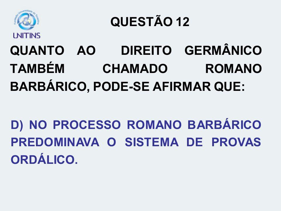 QUESTÃO 12QUANTO AO DIREITO GERMÂNICO TAMBÉM CHAMADO ROMANO BARBÁRICO, PODE-SE AFIRMAR QUE:
