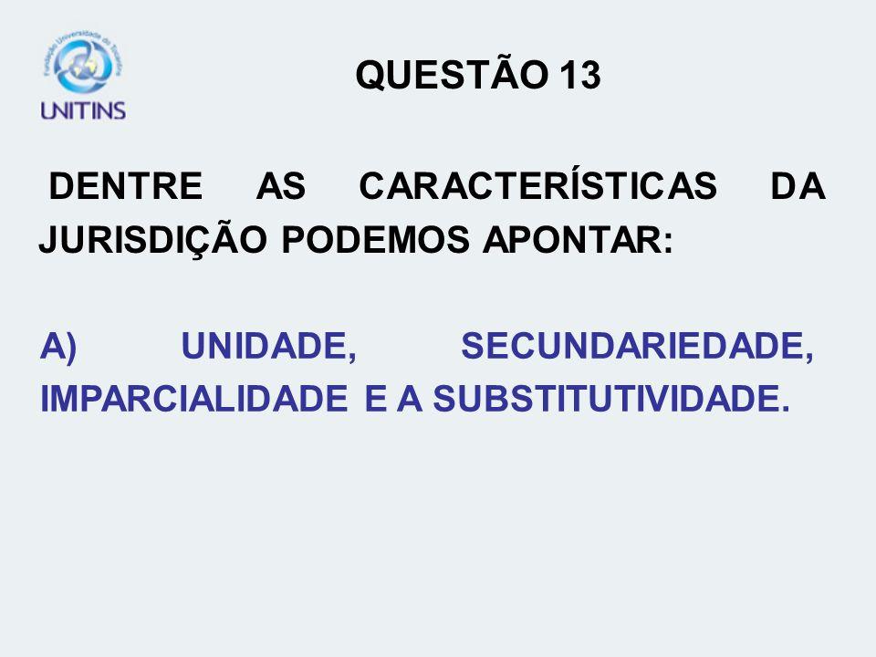 QUESTÃO 13 DENTRE AS CARACTERÍSTICAS DA JURISDIÇÃO PODEMOS APONTAR: