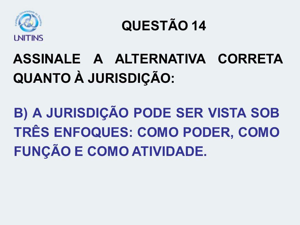 QUESTÃO 14ASSINALE A ALTERNATIVA CORRETA QUANTO À JURISDIÇÃO: