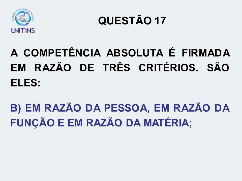 QUESTÃO 17A COMPETÊNCIA ABSOLUTA É FIRMADA EM RAZÃO DE TRÊS CRITÉRIOS.