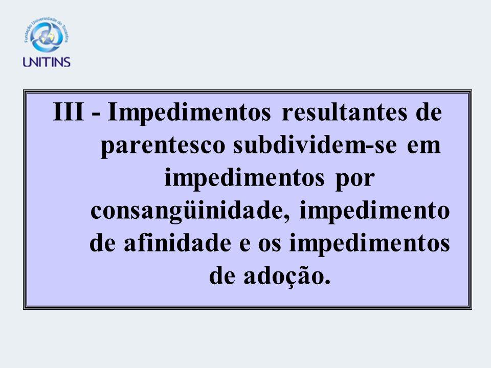 III - Impedimentos resultantes de parentesco subdividem-se em impedimentos por consangüinidade, impedimento de afinidade e os impedimentos de adoção.