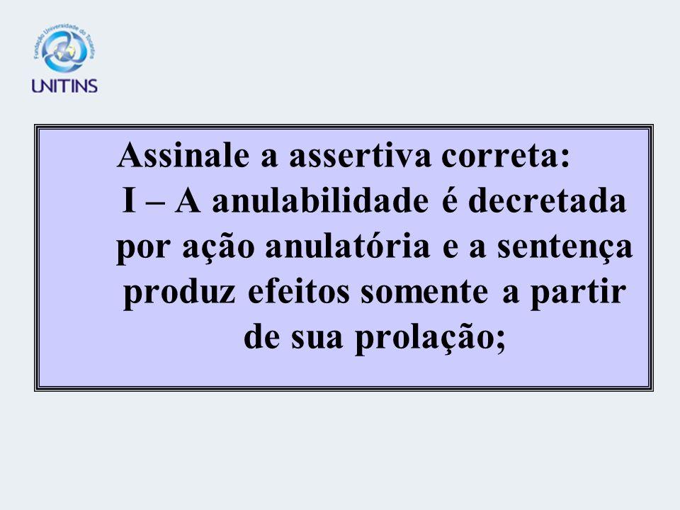 Assinale a assertiva correta: I – A anulabilidade é decretada por ação anulatória e a sentença produz efeitos somente a partir de sua prolação;