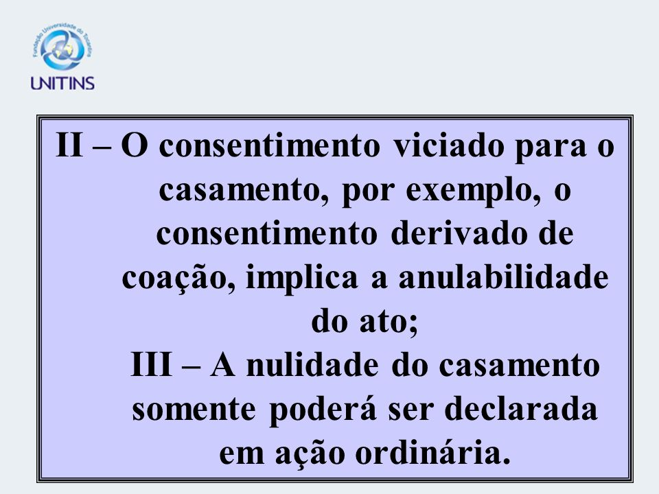 II – O consentimento viciado para o casamento, por exemplo, o consentimento derivado de coação, implica a anulabilidade do ato; III – A nulidade do casamento somente poderá ser declarada em ação ordinária.