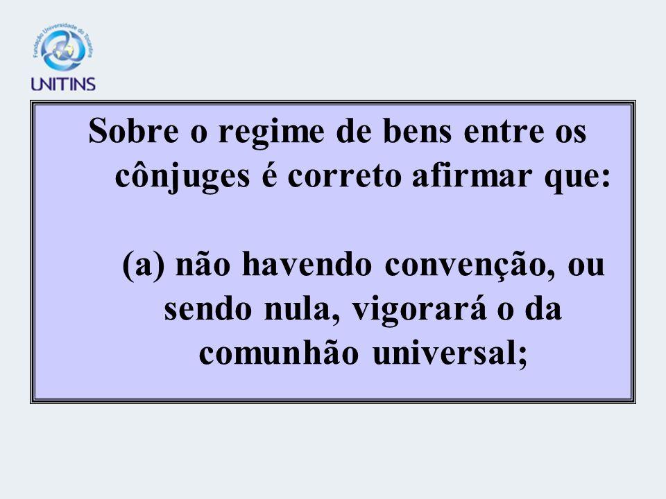 Sobre o regime de bens entre os cônjuges é correto afirmar que: (a) não havendo convenção, ou sendo nula, vigorará o da comunhão universal;