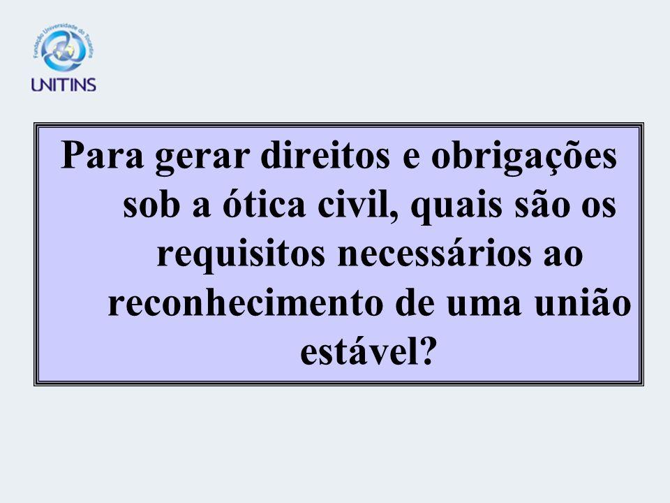 Para gerar direitos e obrigações sob a ótica civil, quais são os requisitos necessários ao reconhecimento de uma união estável