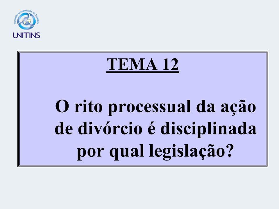 TEMA 12 O rito processual da ação de divórcio é disciplinada por qual legislação
