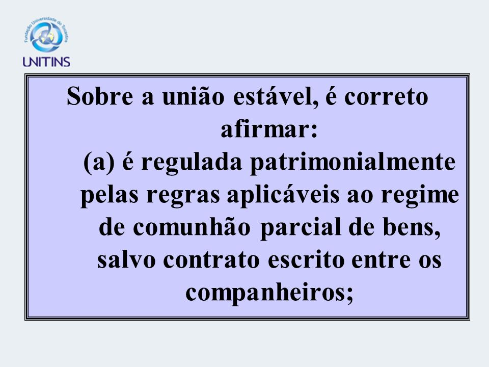 Sobre a união estável, é correto afirmar: (a) é regulada patrimonialmente pelas regras aplicáveis ao regime de comunhão parcial de bens, salvo contrato escrito entre os companheiros;