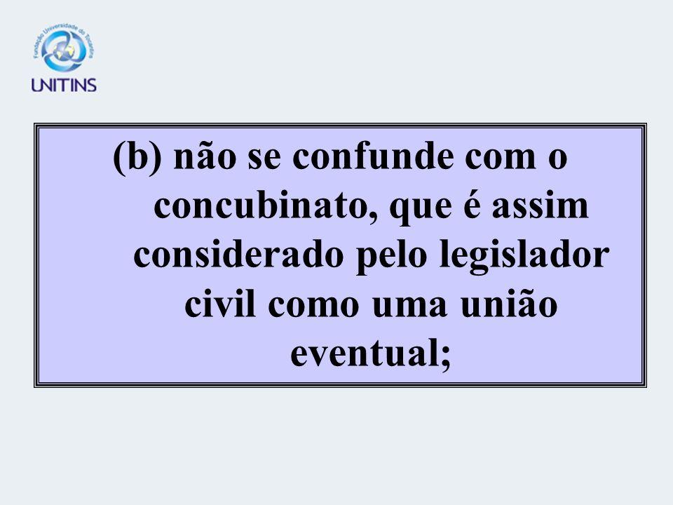 (b) não se confunde com o concubinato, que é assim considerado pelo legislador civil como uma união eventual;