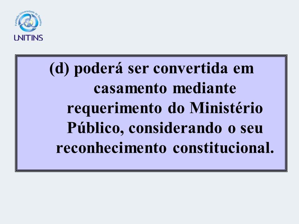 (d) poderá ser convertida em casamento mediante requerimento do Ministério Público, considerando o seu reconhecimento constitucional.