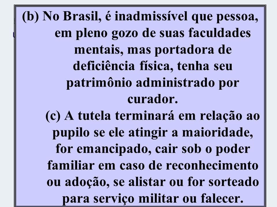(b) No Brasil, é inadmissível que pessoa, em pleno gozo de suas faculdades mentais, mas portadora de deficiência física, tenha seu patrimônio administrado por curador.