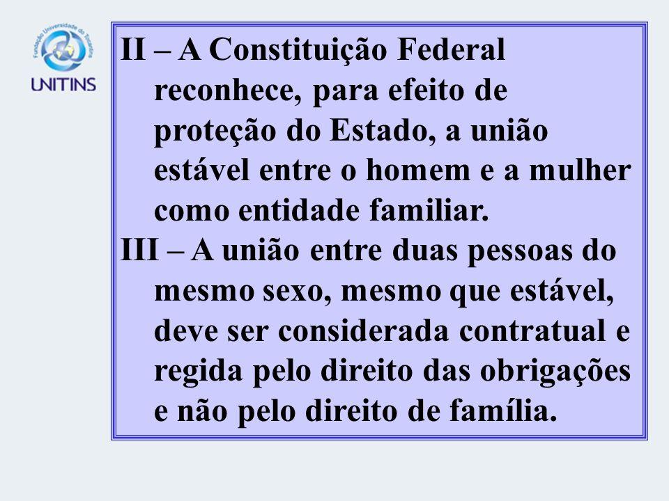 II – A Constituição Federal reconhece, para efeito de proteção do Estado, a união estável entre o homem e a mulher como entidade familiar.