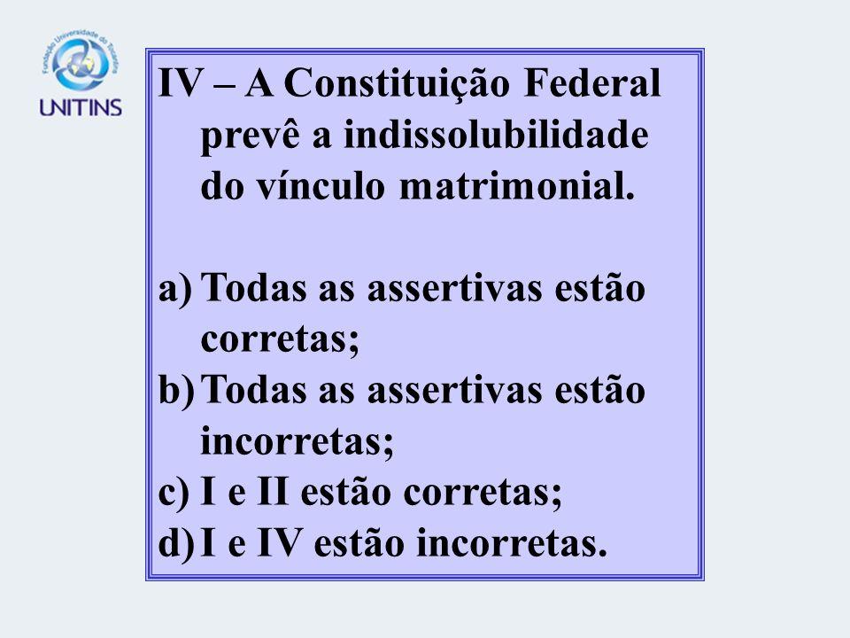 IV – A Constituição Federal prevê a indissolubilidade do vínculo matrimonial.