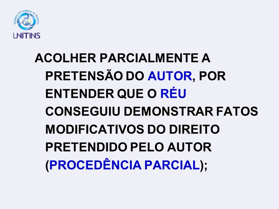 ACOLHER PARCIALMENTE A PRETENSÃO DO AUTOR, POR ENTENDER QUE O RÉU CONSEGUIU DEMONSTRAR FATOS MODIFICATIVOS DO DIREITO PRETENDIDO PELO AUTOR (PROCEDÊNCIA PARCIAL);