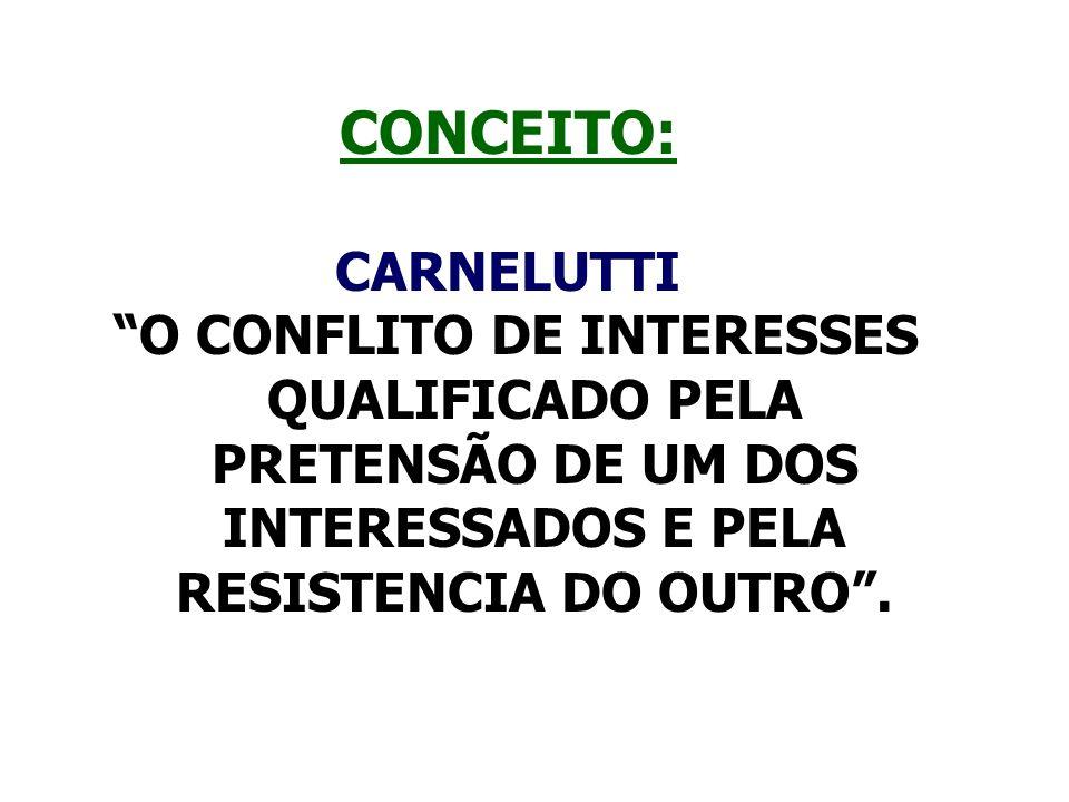 CONCEITO: CARNELUTTI. O CONFLITO DE INTERESSES QUALIFICADO PELA PRETENSÃO DE UM DOS INTERESSADOS E PELA RESISTENCIA DO OUTRO .