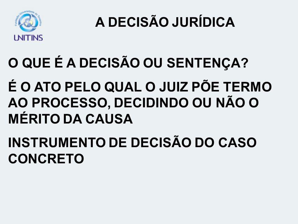 A DECISÃO JURÍDICA O QUE É A DECISÃO OU SENTENÇA É O ATO PELO QUAL O JUIZ PÕE TERMO AO PROCESSO, DECIDINDO OU NÃO O MÉRITO DA CAUSA.