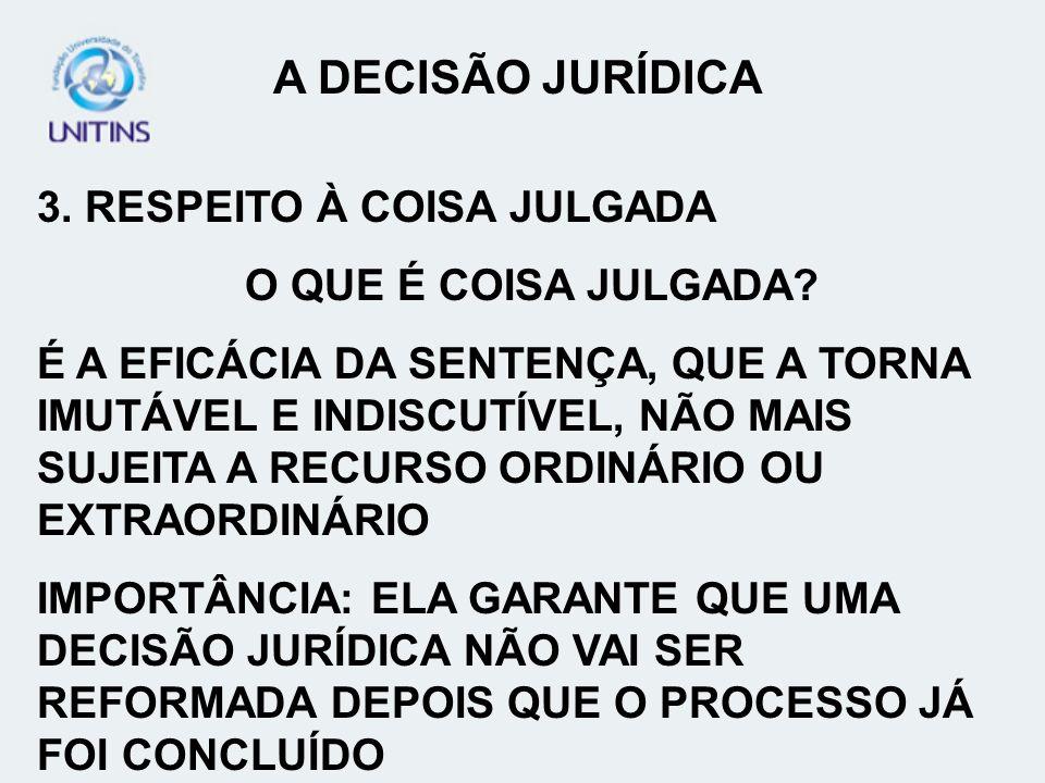 A DECISÃO JURÍDICA 3. RESPEITO À COISA JULGADA O QUE É COISA JULGADA