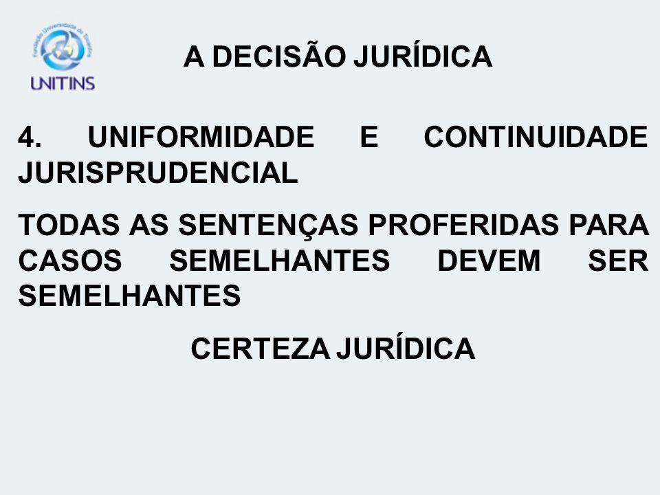 A DECISÃO JURÍDICA 4. UNIFORMIDADE E CONTINUIDADE JURISPRUDENCIAL. TODAS AS SENTENÇAS PROFERIDAS PARA CASOS SEMELHANTES DEVEM SER SEMELHANTES.