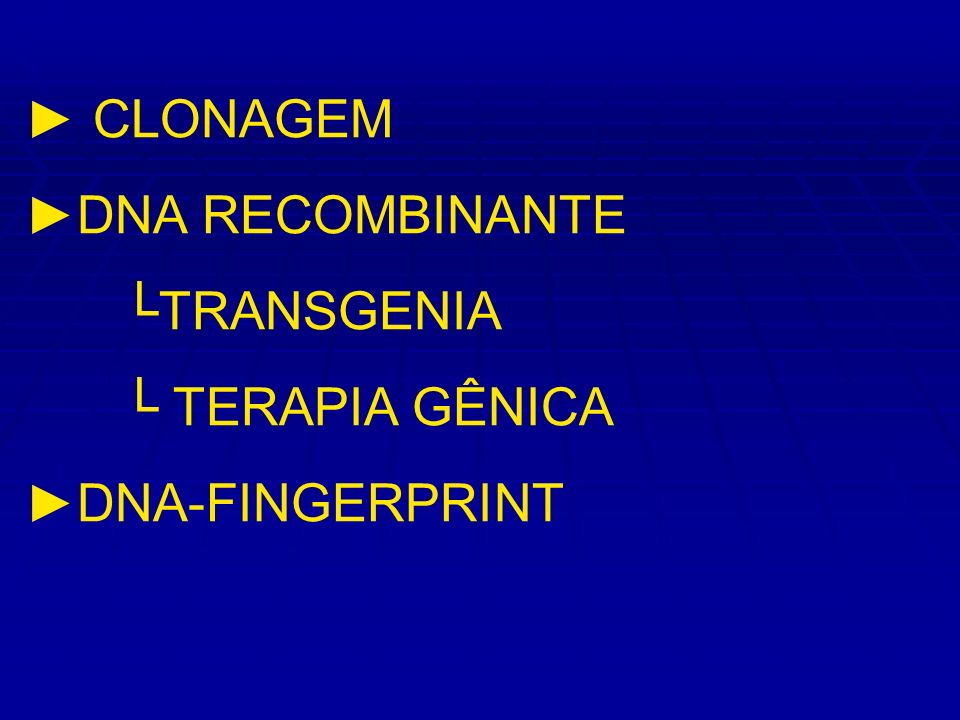 ► CLONAGEM ►DNA RECOMBINANTE └TRANSGENIA └ TERAPIA GÊNICA ►DNA-FINGERPRINT