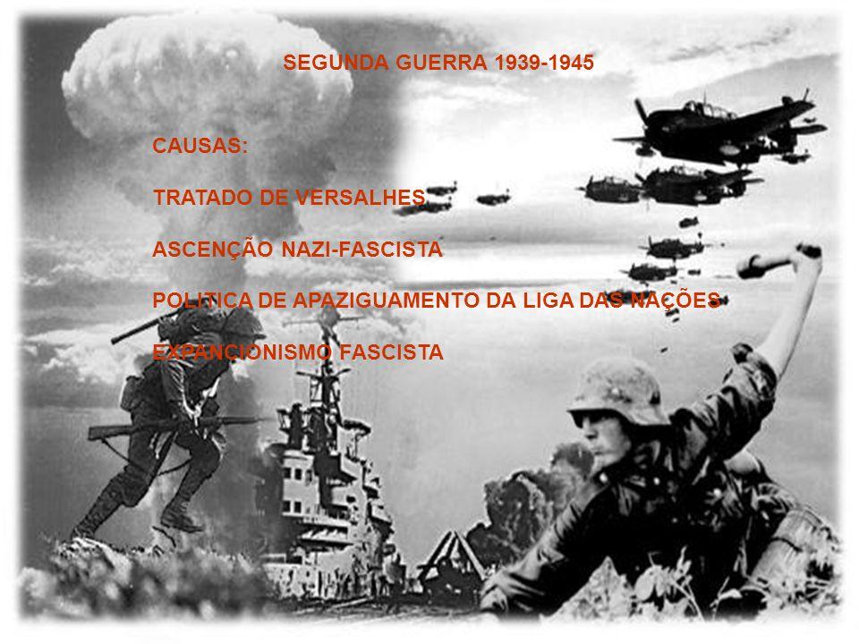 SEGUNDA GUERRA 1939-1945CAUSAS: TRATADO DE VERSALHES. ASCENÇÃO NAZI-FASCISTA. POLITICA DE APAZIGUAMENTO DA LIGA DAS NAÇÕES.