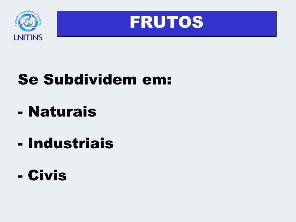 FRUTOS Se Subdividem em: - Naturais - Industriais - Civis