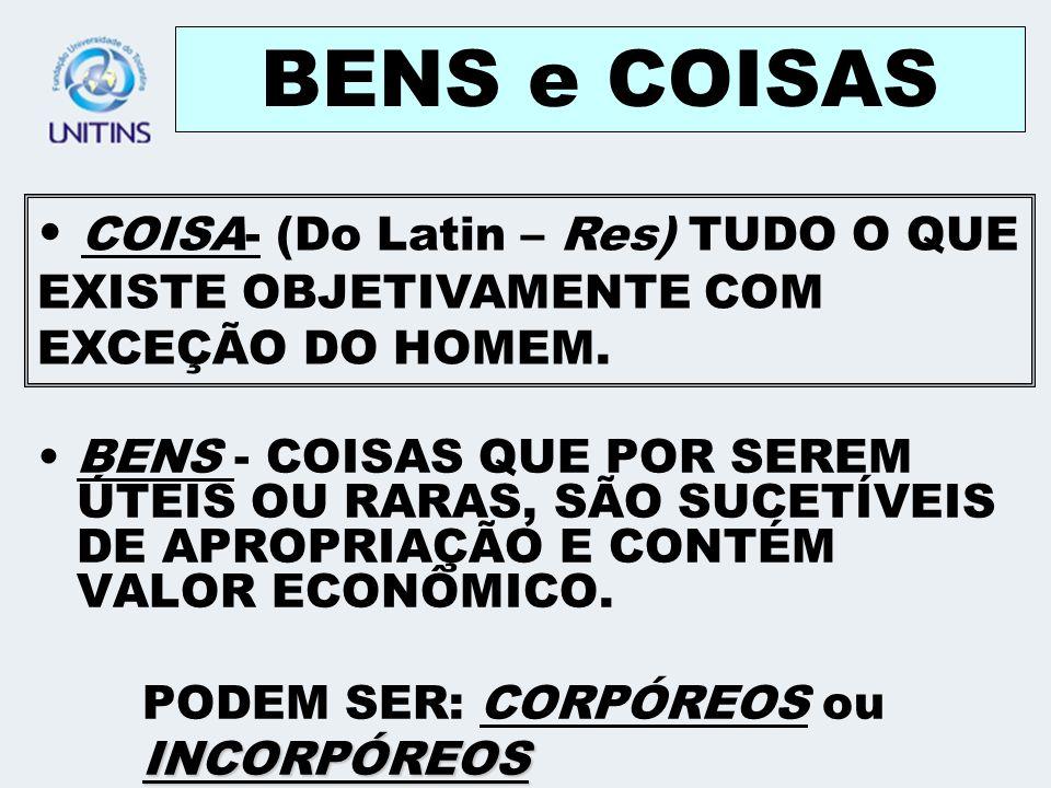 BENS e COISAS COISA- (Do Latin – Res) TUDO O QUE EXISTE OBJETIVAMENTE COM EXCEÇÃO DO HOMEM.
