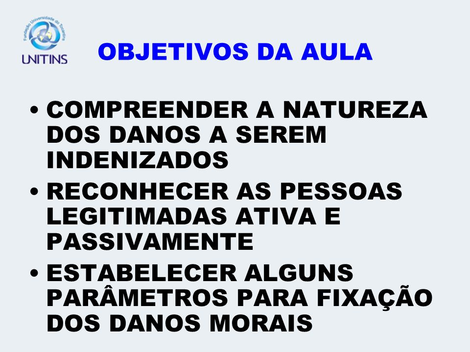OBJETIVOS DA AULA COMPREENDER A NATUREZA DOS DANOS A SEREM INDENIZADOS. RECONHECER AS PESSOAS LEGITIMADAS ATIVA E PASSIVAMENTE.