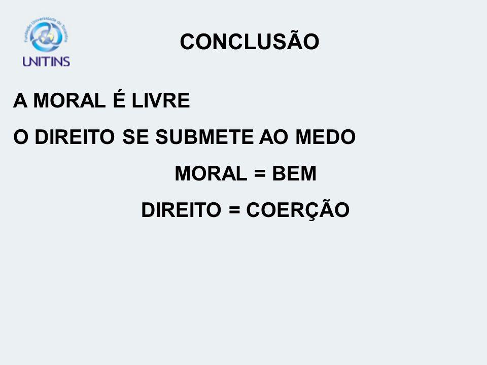 CONCLUSÃO A MORAL É LIVRE O DIREITO SE SUBMETE AO MEDO MORAL = BEM