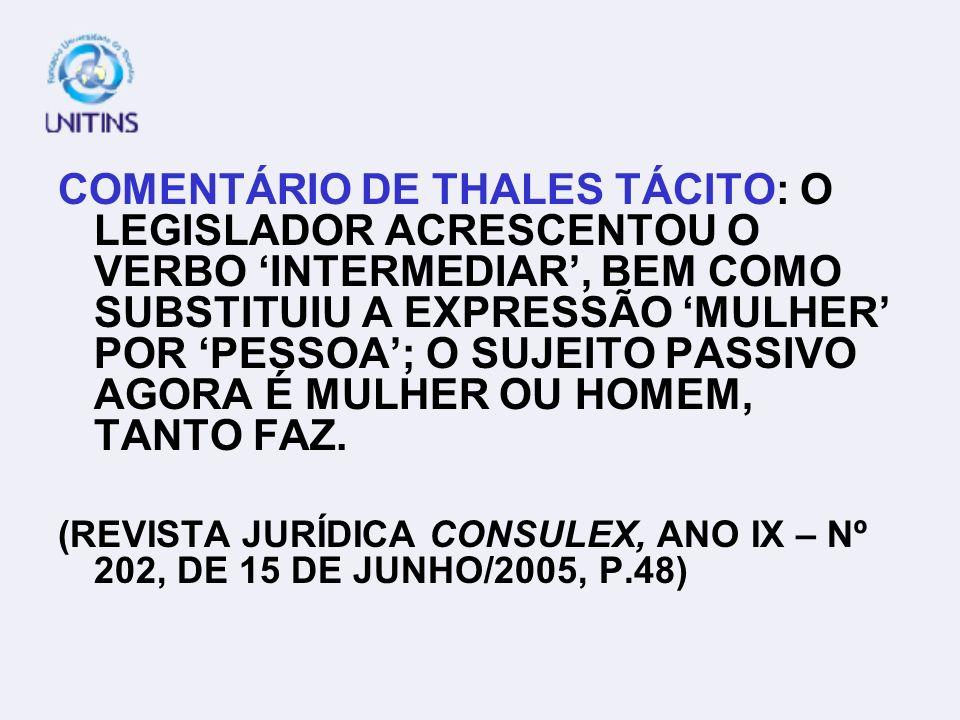 COMENTÁRIO DE THALES TÁCITO: O LEGISLADOR ACRESCENTOU O VERBO 'INTERMEDIAR', BEM COMO SUBSTITUIU A EXPRESSÃO 'MULHER' POR 'PESSOA'; O SUJEITO PASSIVO AGORA É MULHER OU HOMEM, TANTO FAZ.