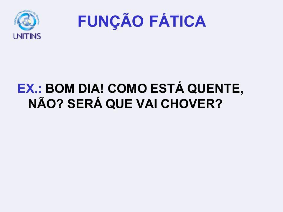 FUNÇÃO FÁTICA EX.: BOM DIA! COMO ESTÁ QUENTE, NÃO SERÁ QUE VAI CHOVER
