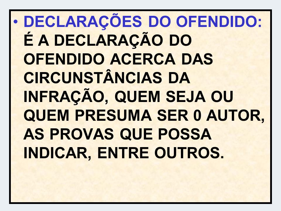 DECLARAÇÕES DO OFENDIDO: É A DECLARAÇÃO DO OFENDIDO ACERCA DAS CIRCUNSTÂNCIAS DA INFRAÇÃO, QUEM SEJA OU QUEM PRESUMA SER 0 AUTOR, AS PROVAS QUE POSSA INDICAR, ENTRE OUTROS.