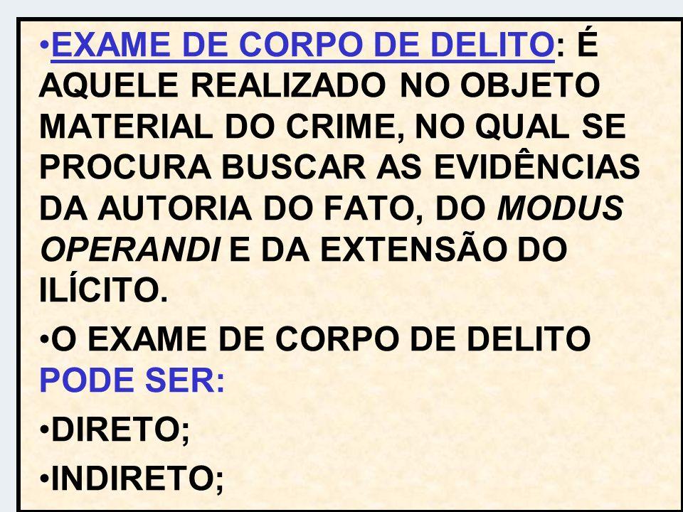 EXAME DE CORPO DE DELITO: É AQUELE REALIZADO NO OBJETO MATERIAL DO CRIME, NO QUAL SE PROCURA BUSCAR AS EVIDÊNCIAS DA AUTORIA DO FATO, DO MODUS OPERANDI E DA EXTENSÃO DO ILÍCITO.