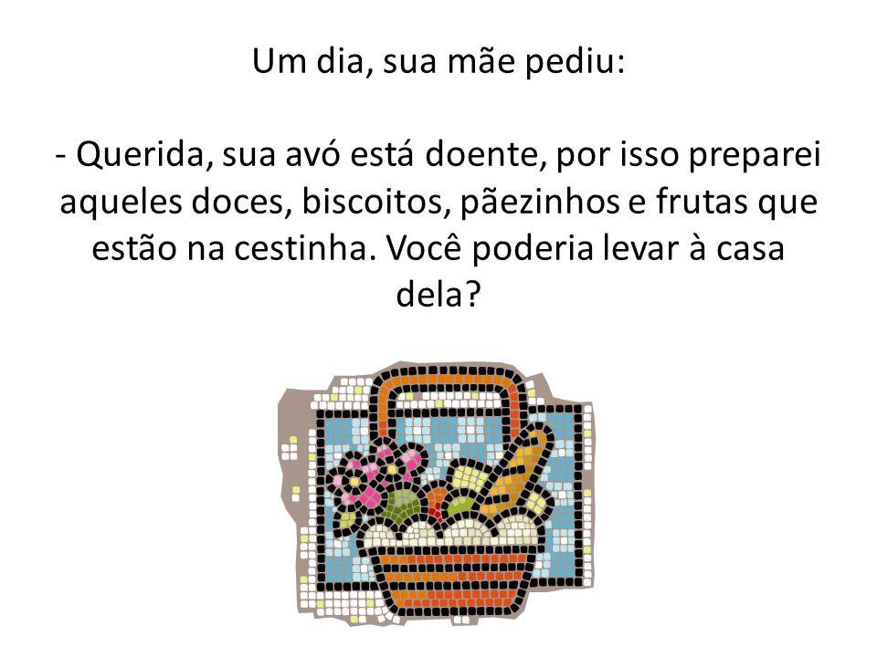 Um dia, sua mãe pediu: - Querida, sua avó está doente, por isso preparei aqueles doces, biscoitos, pãezinhos e frutas que estão na cestinha.