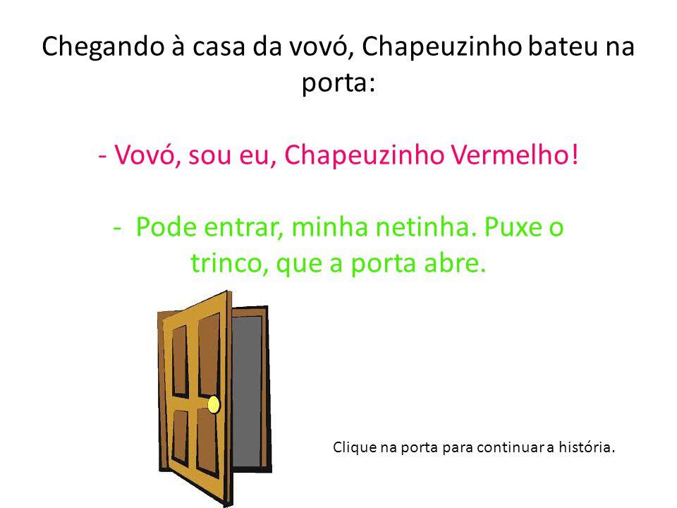 Chegando à casa da vovó, Chapeuzinho bateu na porta: - Vovó, sou eu, Chapeuzinho Vermelho.