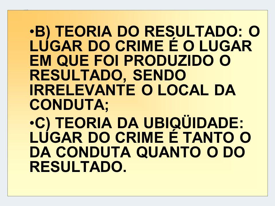 B) TEORIA DO RESULTADO: O LUGAR DO CRIME É O LUGAR EM QUE FOI PRODUZIDO O RESULTADO, SENDO IRRELEVANTE O LOCAL DA CONDUTA;