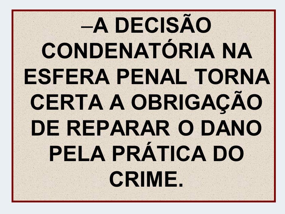 A DECISÃO CONDENATÓRIA NA ESFERA PENAL TORNA CERTA A OBRIGAÇÃO DE REPARAR O DANO PELA PRÁTICA DO CRIME.