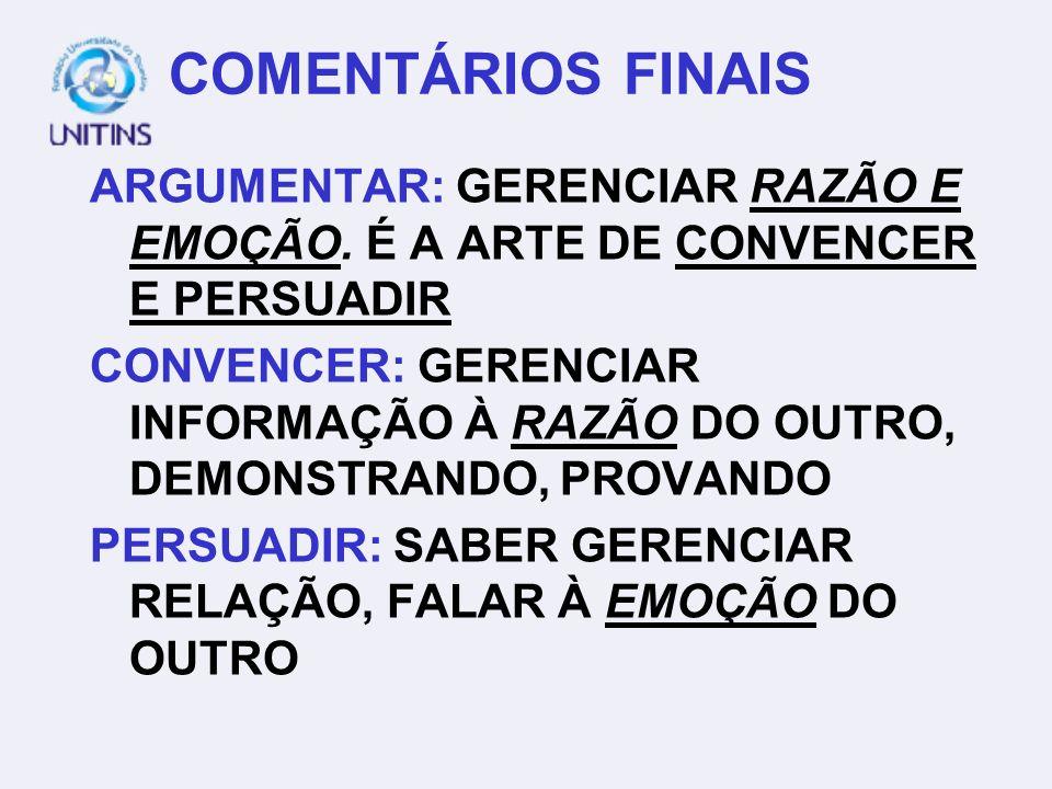 COMENTÁRIOS FINAIS ARGUMENTAR: GERENCIAR RAZÃO E EMOÇÃO. É A ARTE DE CONVENCER E PERSUADIR.