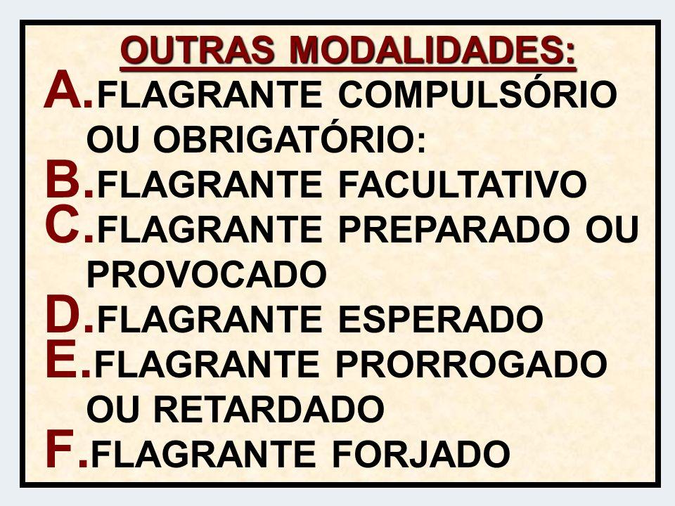 OUTRAS MODALIDADES: FLAGRANTE COMPULSÓRIO OU OBRIGATÓRIO: FLAGRANTE FACULTATIVO. FLAGRANTE PREPARADO OU PROVOCADO.