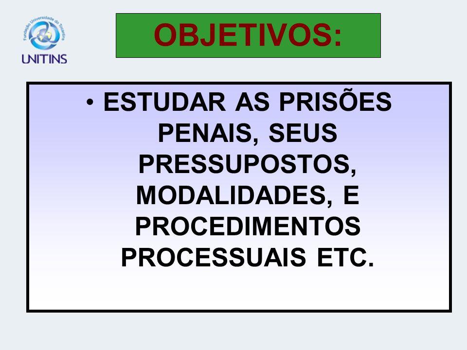OBJETIVOS: ESTUDAR AS PRISÕES PENAIS, SEUS PRESSUPOSTOS, MODALIDADES, E PROCEDIMENTOS PROCESSUAIS ETC.