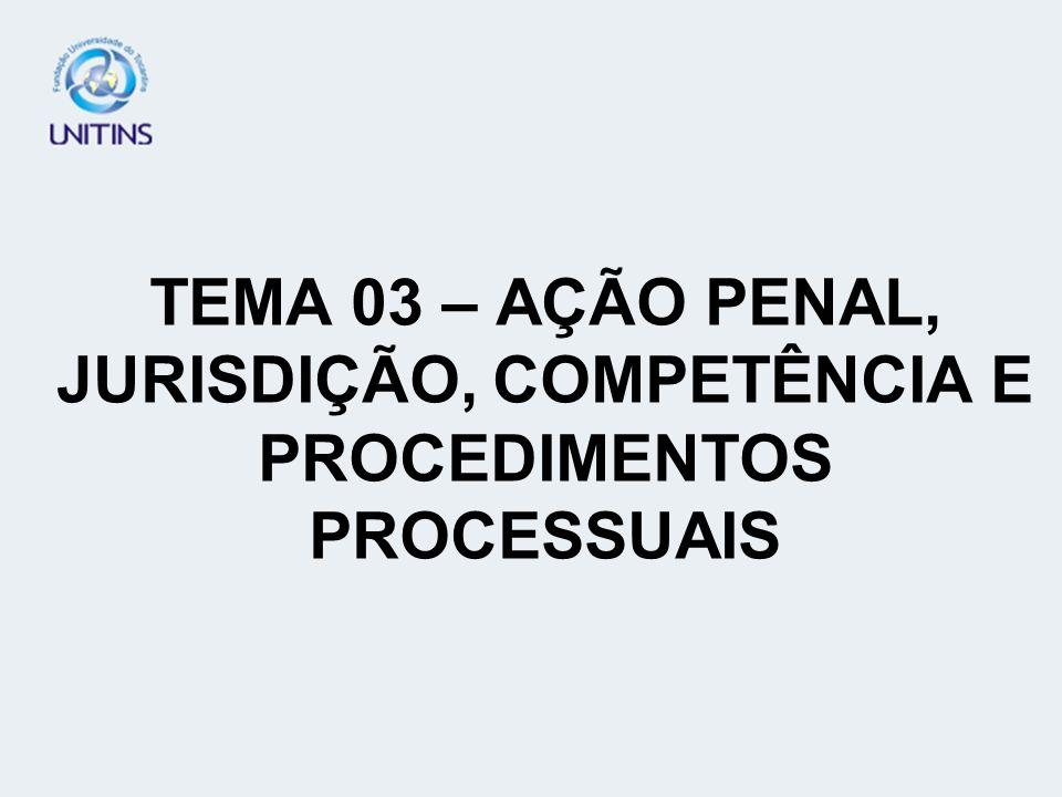 TEMA 03 – AÇÃO PENAL, JURISDIÇÃO, COMPETÊNCIA E PROCEDIMENTOS PROCESSUAIS