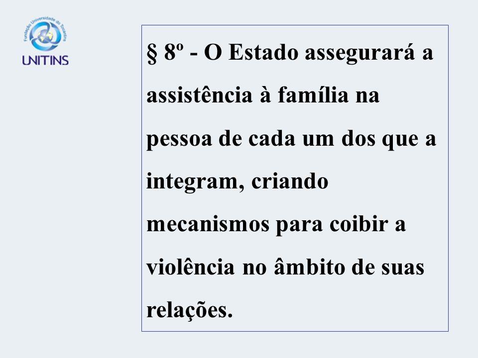 § 8º - O Estado assegurará a assistência à família na pessoa de cada um dos que a integram, criando mecanismos para coibir a violência no âmbito de suas relações.