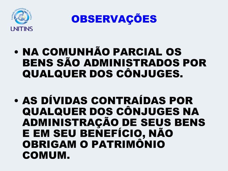 OBSERVAÇÕES NA COMUNHÃO PARCIAL OS BENS SÃO ADMINISTRADOS POR QUALQUER DOS CÔNJUGES.